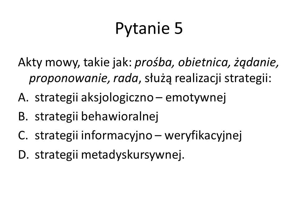 Pytanie 5 Akty mowy, takie jak: prośba, obietnica, żądanie, proponowanie, rada, służą realizacji strategii: