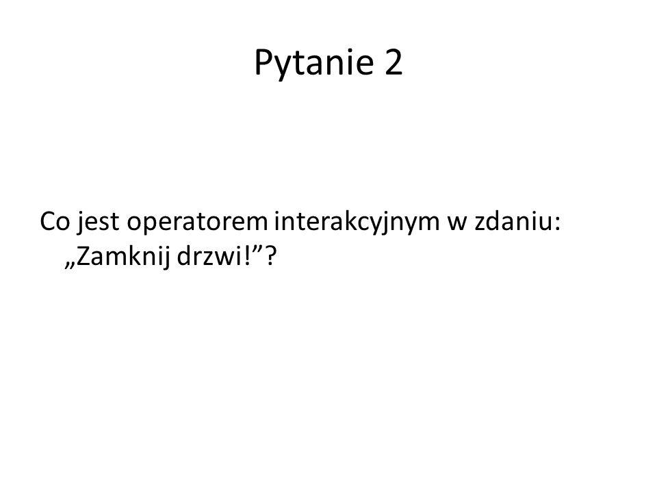 """Pytanie 2 Co jest operatorem interakcyjnym w zdaniu: """"Zamknij drzwi!"""