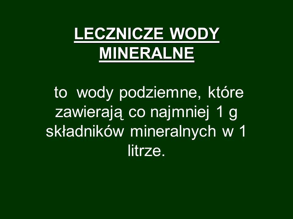 LECZNICZE WODY MINERALNE to wody podziemne, które zawierają co najmniej 1 g składników mineralnych w 1 litrze.