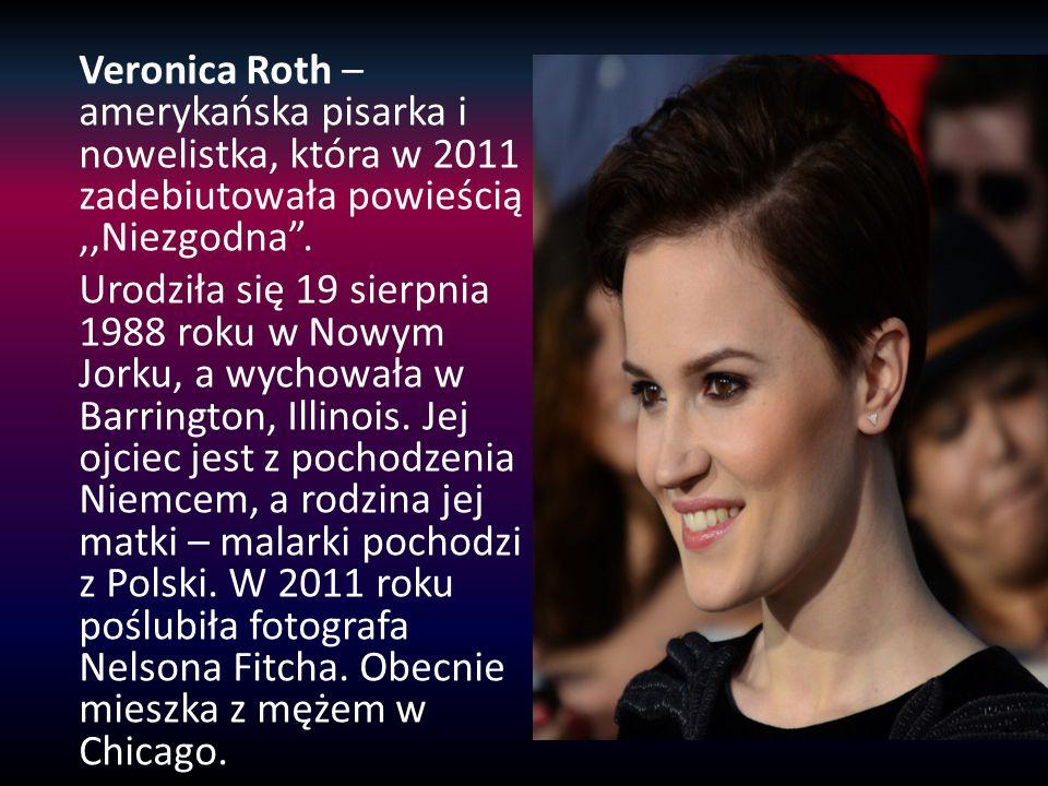 Veronica Roth – amerykańska pisarka i nowelistka, która w 2011 zadebiutowała powieścią ,,Niezgodna .