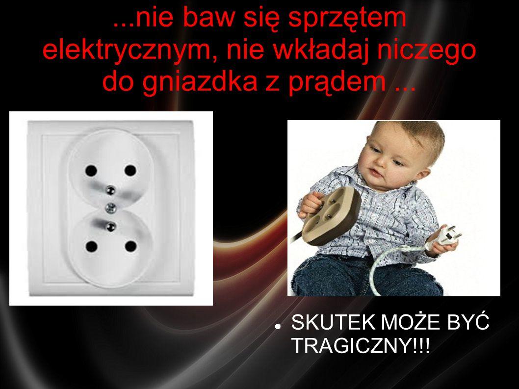 ...nie baw się sprzętem elektrycznym, nie wkładaj niczego do gniazdka z prądem ...