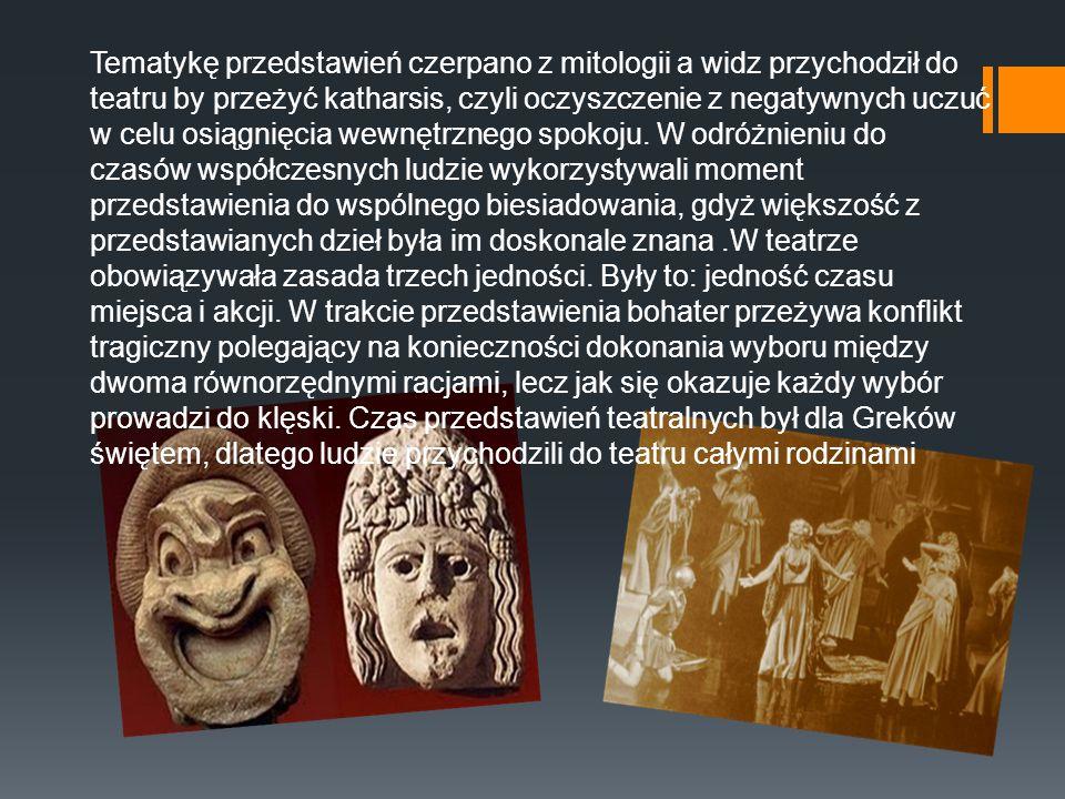 Tematykę przedstawień czerpano z mitologii a widz przychodził do teatru by przeżyć katharsis, czyli oczyszczenie z negatywnych uczuć w celu osiągnięcia wewnętrznego spokoju.