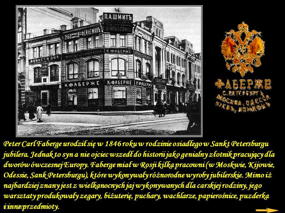 Peter Carl Faberge urodził się w 1846 roku w rodzinie osiadłego w Sankt Petersburgu jubilera. Jednak to syn a nie ojciec wszedł do historii jako genialny złotnik pracujący dla dworów ówczesnej Europy. Faberge miał w Rosji kilka pracowni (w Moskwie, Kijowie, Odessie, Sank Petersburgu), które wykonywały różnorodne wyroby jubilerskie. Mimo iż najbardziej znany jest z wielkanocnych jaj wykonywanych dla carskiej rodziny, jego warsztaty produkowały zegary, biżuterię, puchary, wachlarze, papierośnice, puzderka i inne przedmioty.