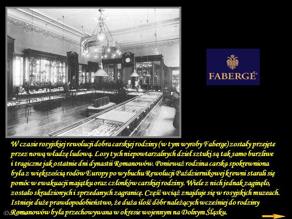 W czasie rosyjskiej rewolucji dobra carskiej rodziny (w tym wyroby Faberge) zostały przejęte przez nową władzę ludową. Losy tych niepowtarzalnych dzieł sztuki są tak samo burzliwe i tragiczne jak ostatnie dni dynastii Romanowów. Ponieważ rodzina carska spokrewniona była z większością rodów Europy po wybuchu Rewolucji Październikowej krewni starali się pomóc w ewakuacji majątku oraz członków carskiej rodziny. Wiele z nich jednak zaginęło, zostało skradzionych i sprzedanych zagranicę. Część wciąż znajduje się w rosyjskich muzeach. Istnieje duże prawdopodobieństwo, że duża ilość dóbr należących wcześniej do rodziny Romanowów była przechowywana w okresie wojennym na Dolnym Śląsku.