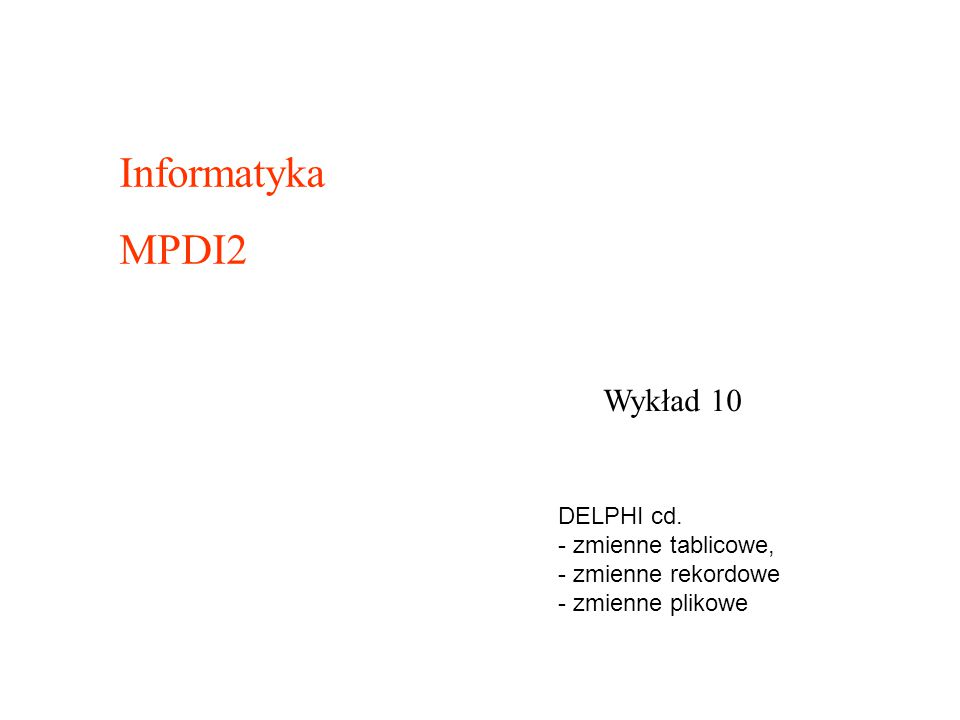Informatyka MPDI2 Wykład 10 DELPHI cd. - zmienne tablicowe,
