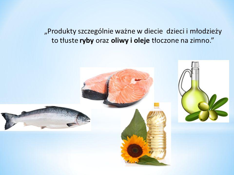 """""""Produkty szczególnie ważne w diecie dzieci i młodzieży to tłuste ryby oraz oliwy i oleje tłoczone na zimno."""
