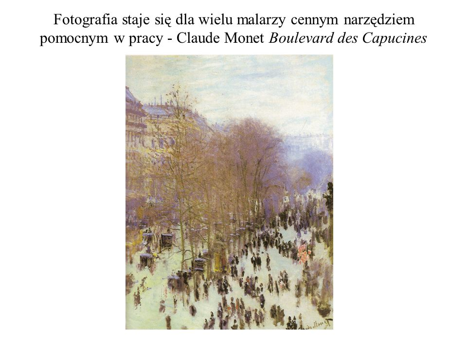 Fotografia staje się dla wielu malarzy cennym narzędziem pomocnym w pracy - Claude Monet Boulevard des Capucines