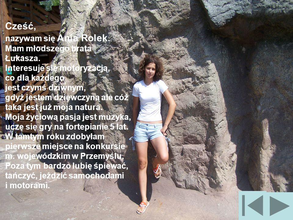 Cześć, nazywam się Ania Rolek. Mam młodszego brata. Łukasza. Interesuje się motoryzacją, co dla każdego.