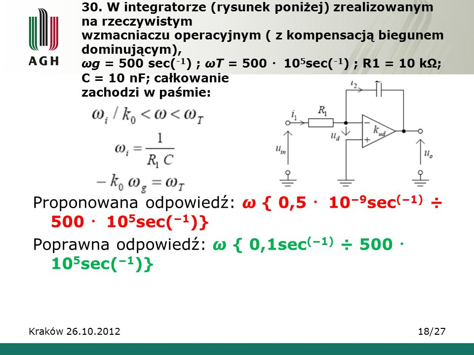 30. W integratorze (rysunek poniżej) zrealizowanym na rzeczywistym wzmacniaczu operacyjnym ( z kompensacją biegunem dominującym), ωg = 500 sec(-1) ; ωT = 500 ・105sec(-1) ; R1 = 10 kΩ; C = 10 nF; całkowanie zachodzi w paśmie: