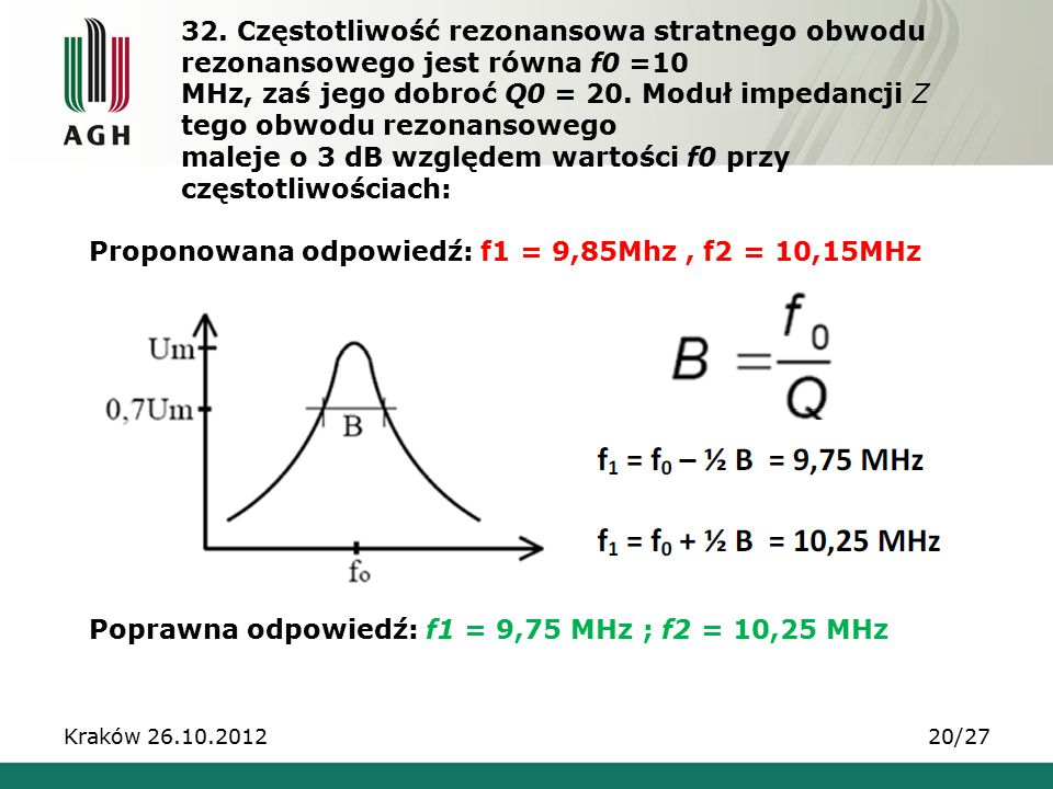 32. Częstotliwość rezonansowa stratnego obwodu rezonansowego jest równa f0 =10 MHz, zaś jego dobroć Q0 = 20. Moduł impedancji Z tego obwodu rezonansowego maleje o 3 dB względem wartości f0 przy częstotliwościach: