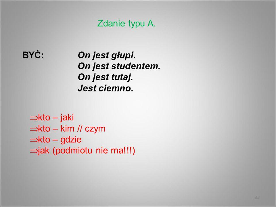 Zdanie typu A. BYĆ: On jest głupi. On jest studentem. On jest tutaj. Jest ciemno. kto – jaki.