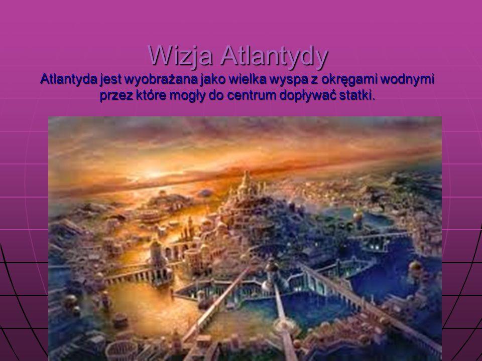 Wizja Atlantydy Atlantyda jest wyobrażana jako wielka wyspa z okręgami wodnymi przez które mogły do centrum dopływać statki.