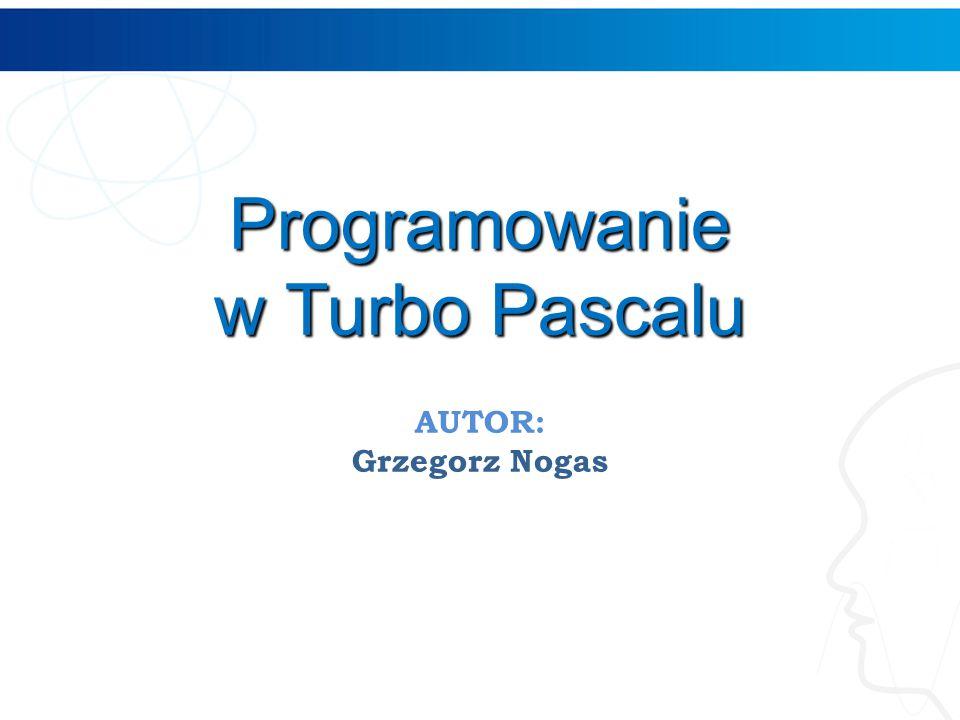 Programowanie w Turbo Pascalu AUTOR: Grzegorz Nogas