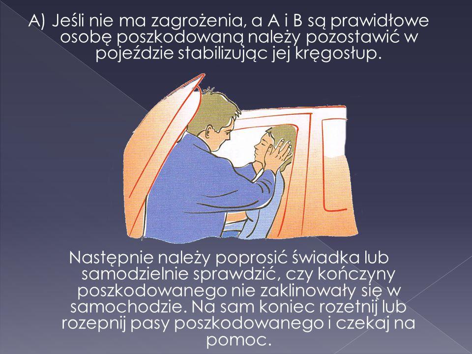 A) Jeśli nie ma zagrożenia, a A i B są prawidłowe osobę poszkodowaną należy pozostawić w pojeździe stabilizując jej kręgosłup.