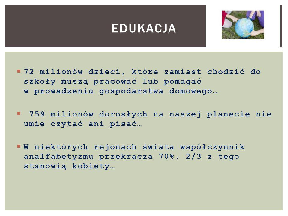 Edukacja 72 milionów dzieci, które zamiast chodzić do szkoły muszą pracować lub pomagać w prowadzeniu gospodarstwa domowego…