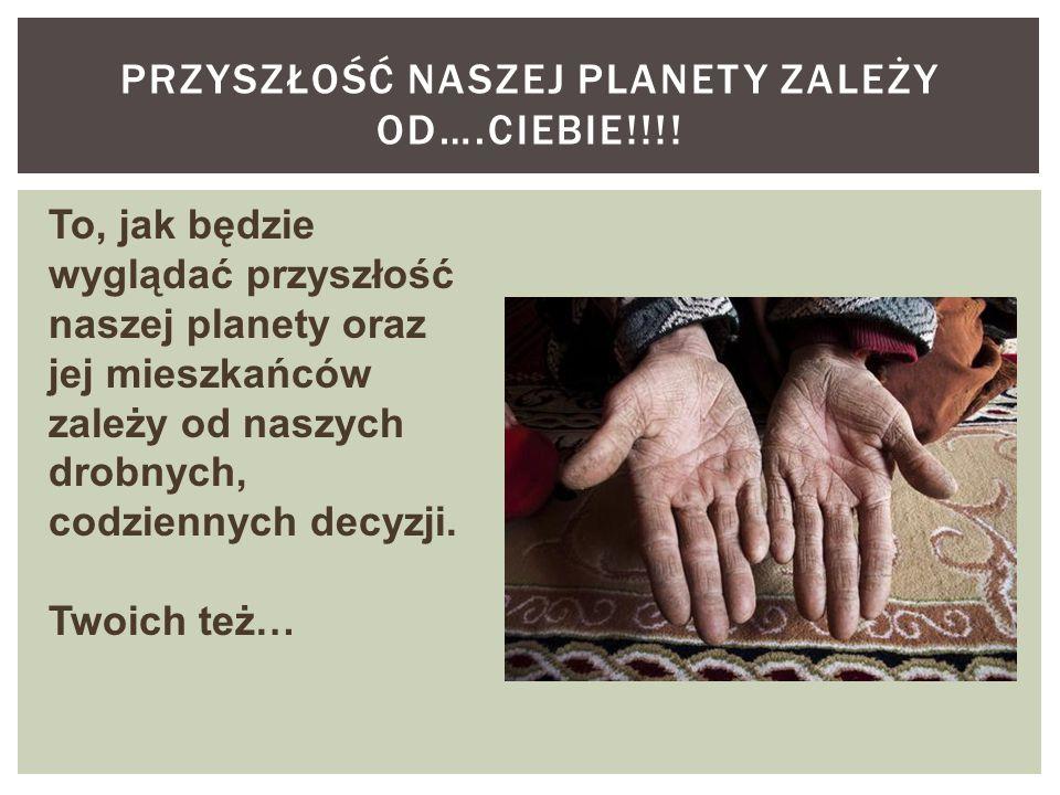 Przyszłość naszej planety zależy od….Ciebie!!!!