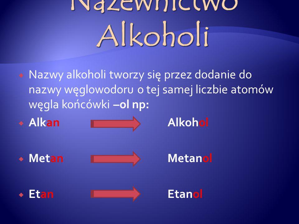 Nazewnictwo Alkoholi Nazwy alkoholi tworzy się przez dodanie do nazwy węglowodoru o tej samej liczbie atomów węgla końcówki –ol np: