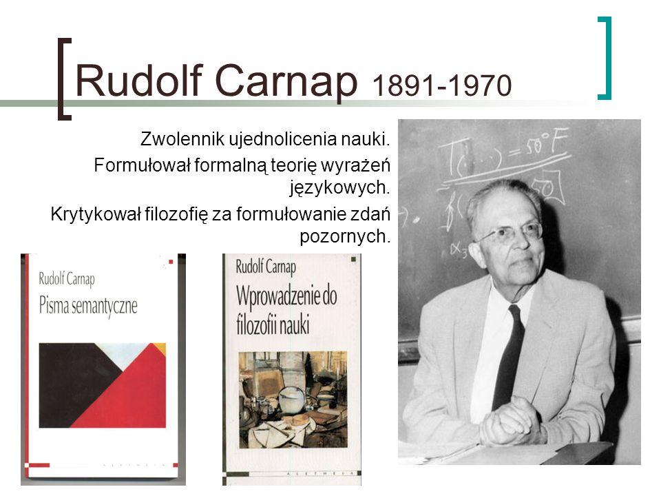 Rudolf Carnap 1891-1970 Zwolennik ujednolicenia nauki.