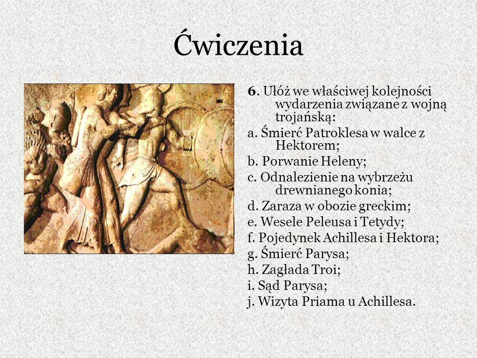 Ćwiczenia 6. Ułóż we właściwej kolejności wydarzenia związane z wojną trojańską: a. Śmierć Patroklesa w walce z Hektorem;