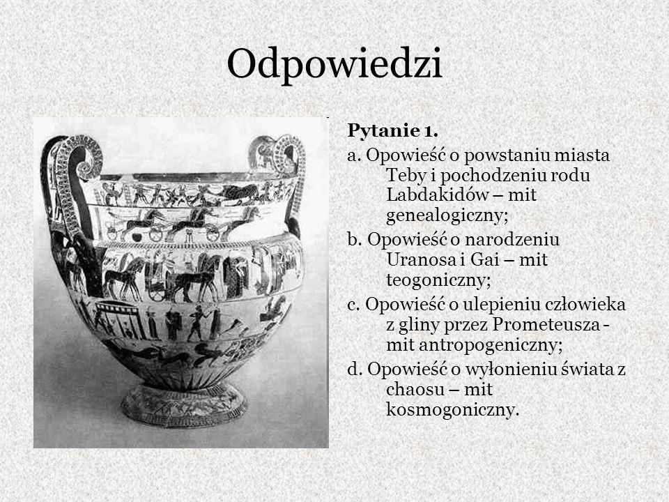 Odpowiedzi Pytanie 1. a. Opowieść o powstaniu miasta Teby i pochodzeniu rodu Labdakidów – mit genealogiczny;