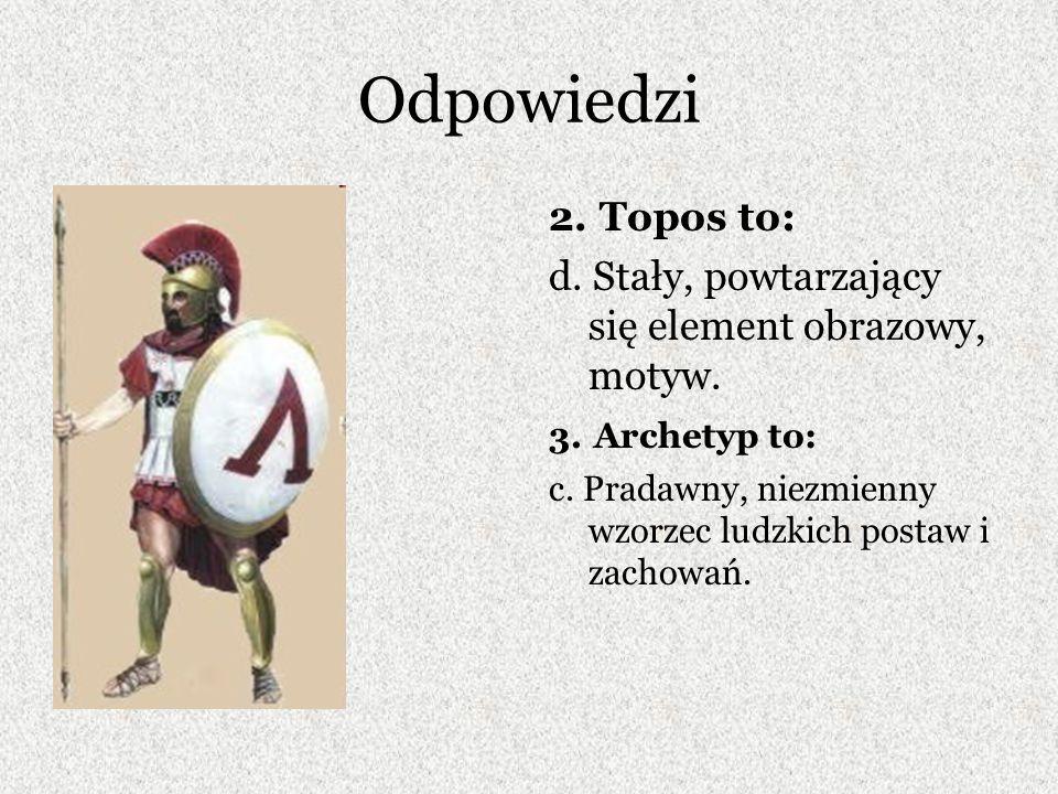 Odpowiedzi 2. Topos to: d. Stały, powtarzający się element obrazowy, motyw. 3. Archetyp to: