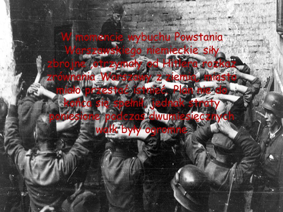 W momencie wybuchu Powstania Warszawskiego niemieckie siły zbrojne ,otrzymały od Hitlera rozkaz zrównania Warszawy z ziemią, miasto miało przestać istnieć.