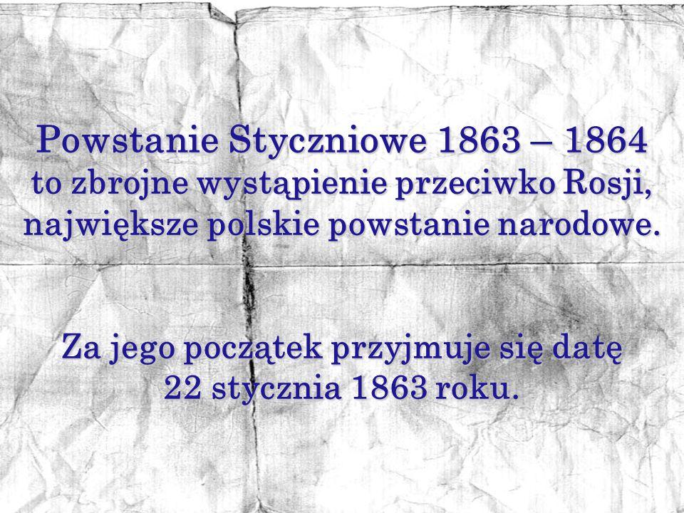 Powstanie Styczniowe 1863 – 1864 Za jego początek przyjmuje się datę