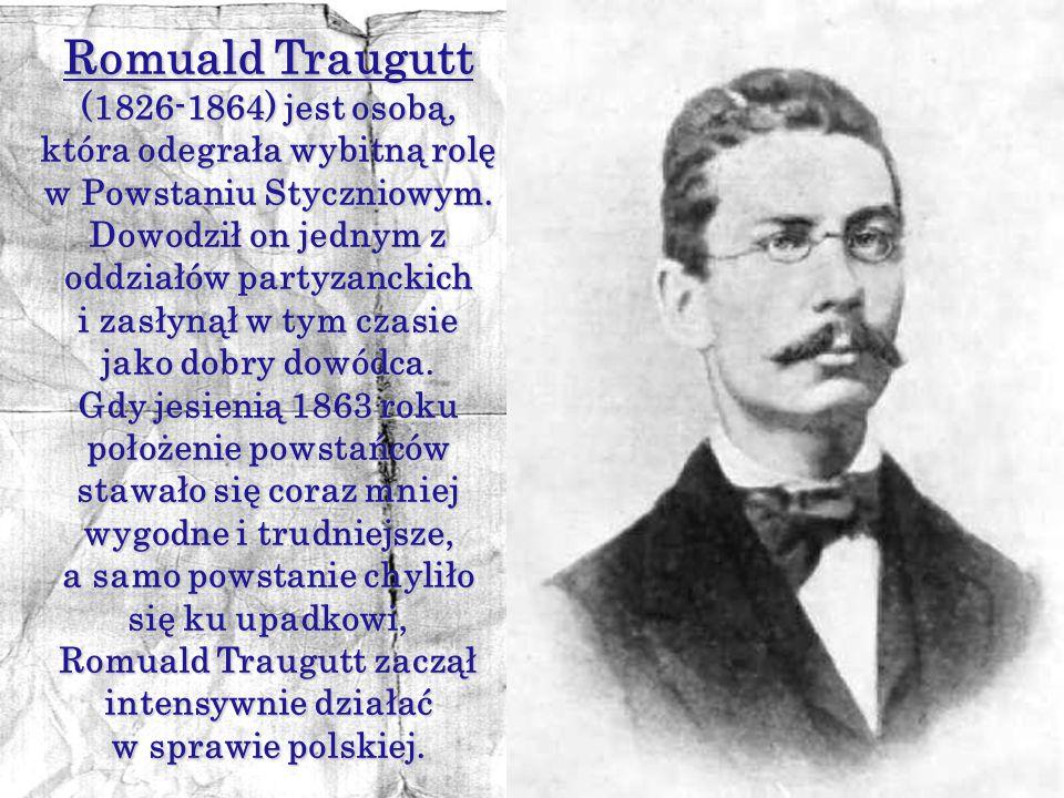 Romuald Traugutt (1826-1864) jest osobą, która odegrała wybitną rolę w Powstaniu Styczniowym. Dowodził on jednym z oddziałów partyzanckich.