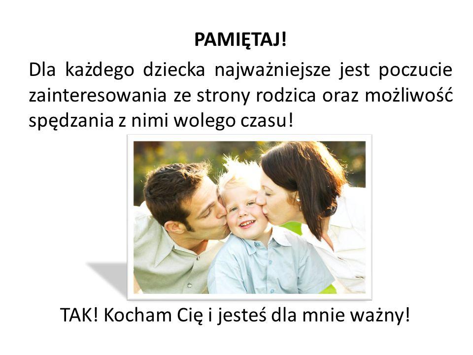 PAMIĘTAJ! Dla każdego dziecka najważniejsze jest poczucie zainteresowania ze strony rodzica oraz możliwość spędzania z nimi wolego czasu!