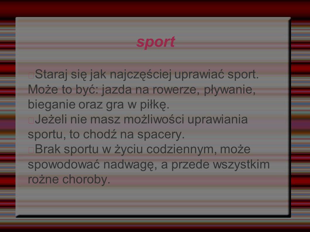 sport Staraj się jak najczęściej uprawiać sport. Może to być: jazda na rowerze, pływanie, bieganie oraz gra w piłkę.