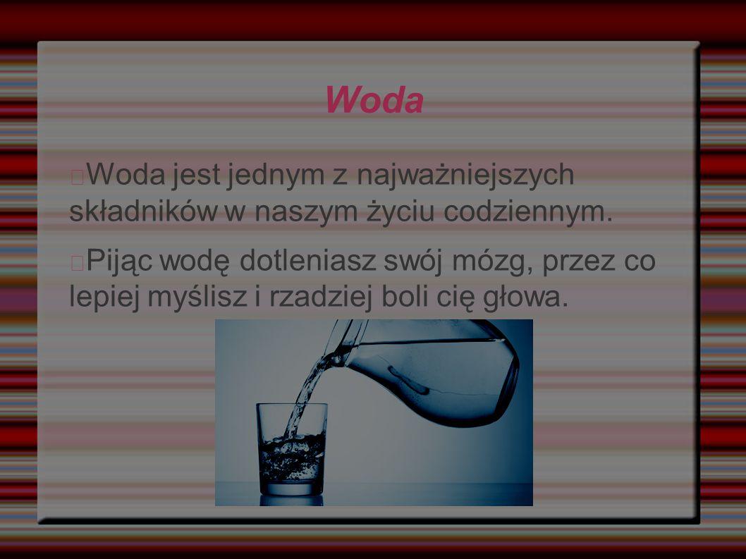 Woda Woda jest jednym z najważniejszych składników w naszym życiu codziennym.