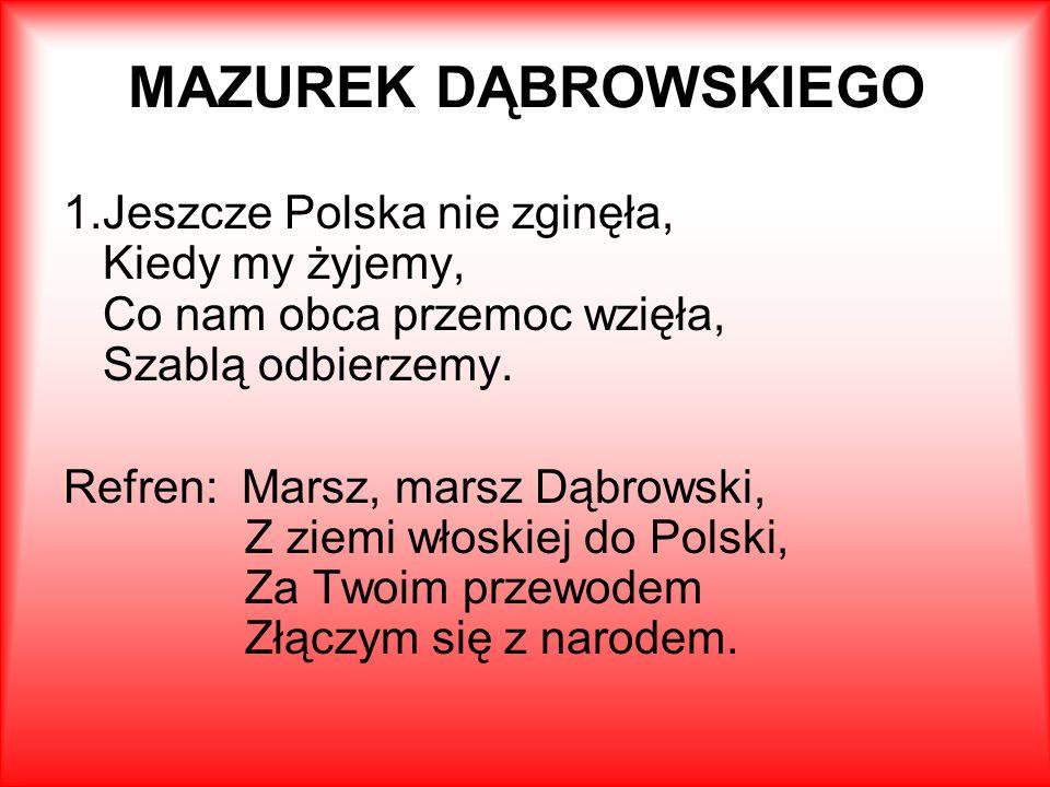 MAZUREK DĄBROWSKIEGO Jeszcze Polska nie zginęła, Kiedy my żyjemy, Co nam obca przemoc wzięła, Szablą odbierzemy.