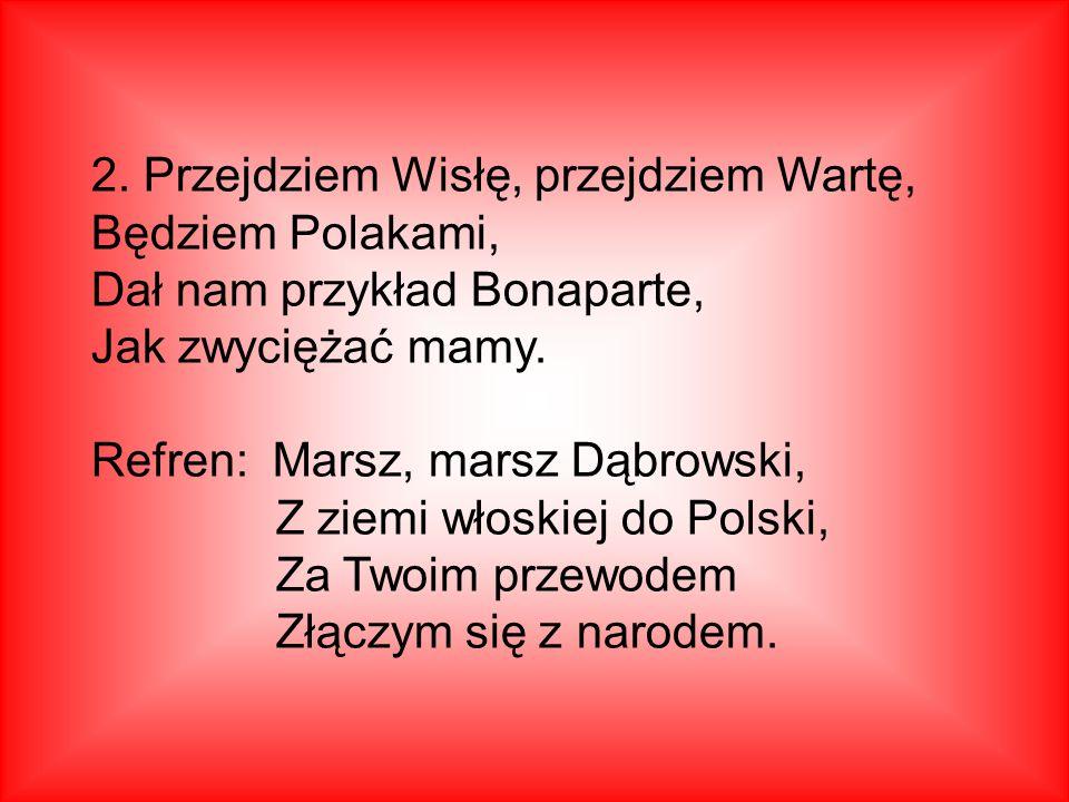 2. Przejdziem Wisłę, przejdziem Wartę, Będziem Polakami, Dał nam przykład Bonaparte, Jak zwyciężać mamy.