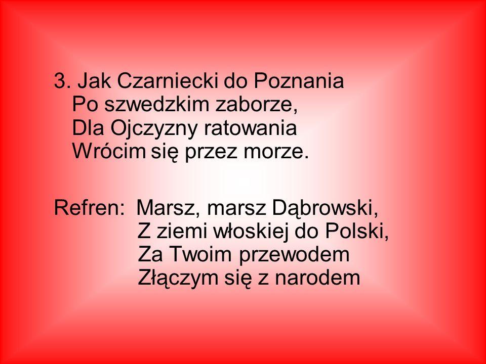 3. Jak Czarniecki do Poznania Po szwedzkim zaborze, Dla Ojczyzny ratowania Wrócim się przez morze.
