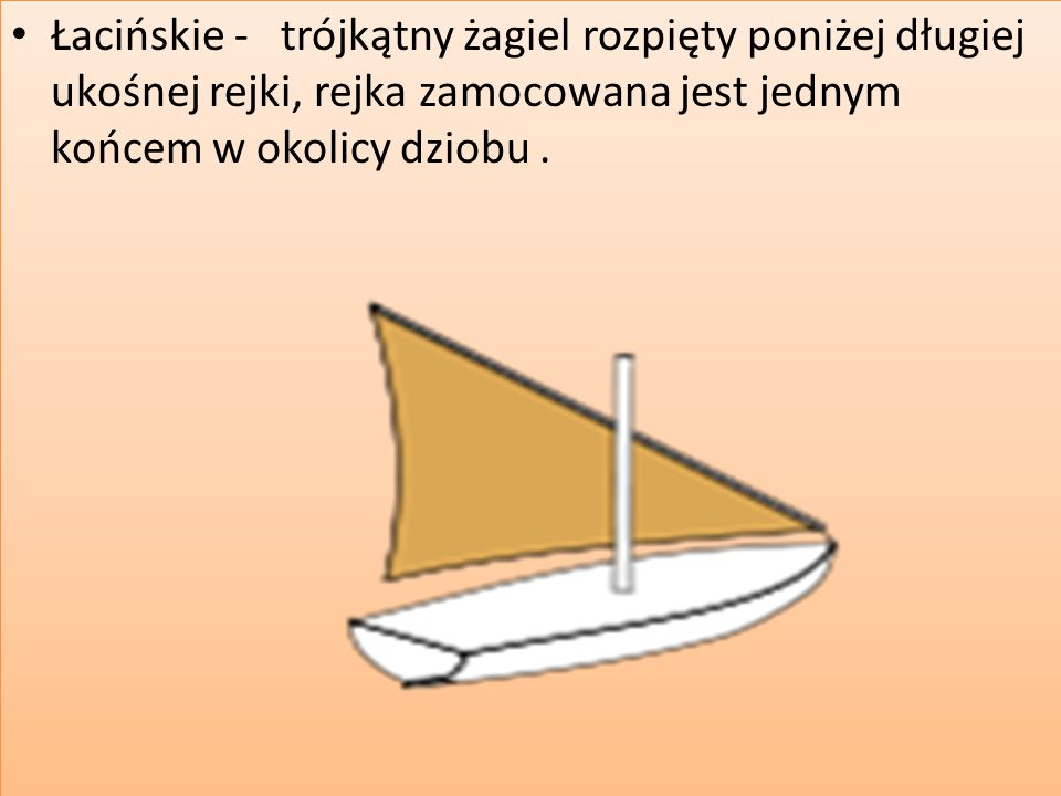 Łacińskie - trójkątny żagiel rozpięty poniżej długiej ukośnej rejki, rejka zamocowana jest jednym końcem w okolicy dziobu .