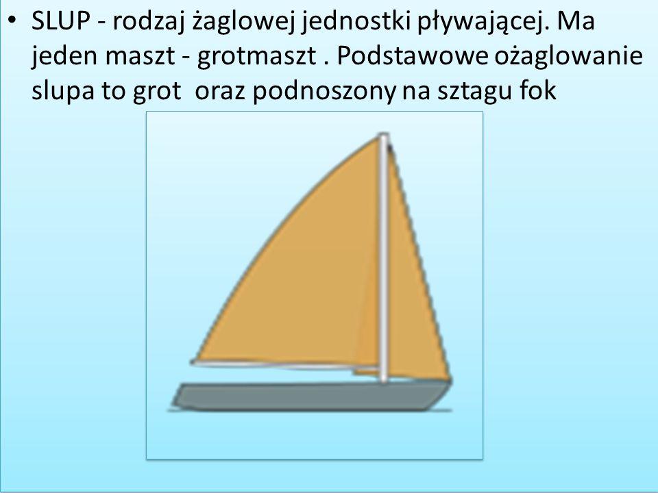 SLUP - rodzaj żaglowej jednostki pływającej. Ma jeden maszt - grotmaszt .