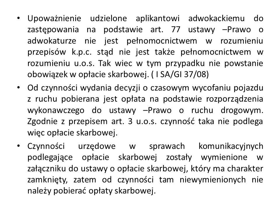 Upoważnienie udzielone aplikantowi adwokackiemu do zastępowania na podstawie art. 77 ustawy –Prawo o adwokaturze nie jest pełnomocnictwem w rozumieniu przepisów k.p.c. stąd nie jest także pełnomocnictwem w rozumieniu u.o.s. Tak wiec w tym przypadku nie powstanie obowiązek w opłacie skarbowej. ( I SA/GI 37/08)