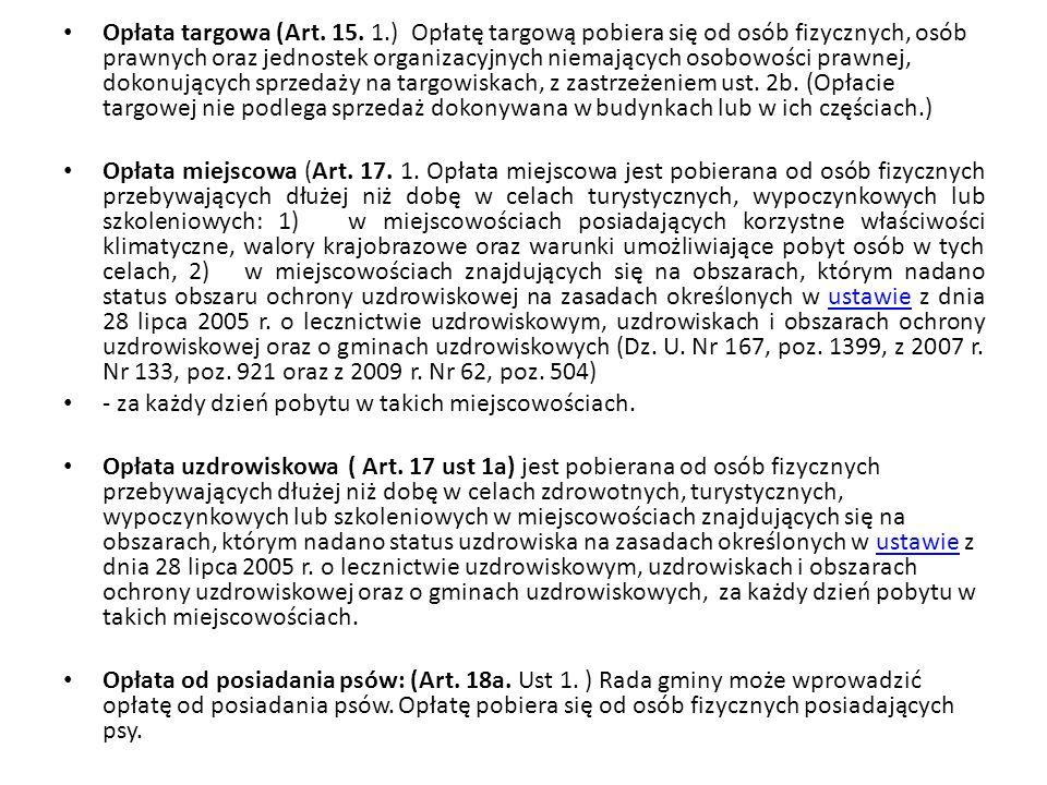 Opłata targowa (Art. 15. 1.) Opłatę targową pobiera się od osób fizycznych, osób prawnych oraz jednostek organizacyjnych niemających osobowości prawnej, dokonujących sprzedaży na targowiskach, z zastrzeżeniem ust. 2b. (Opłacie targowej nie podlega sprzedaż dokonywana w budynkach lub w ich częściach.)
