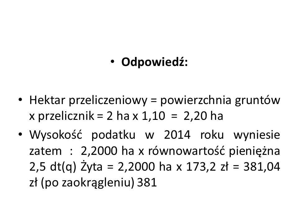 Odpowiedź: Hektar przeliczeniowy = powierzchnia gruntów x przelicznik = 2 ha x 1,10 = 2,20 ha.