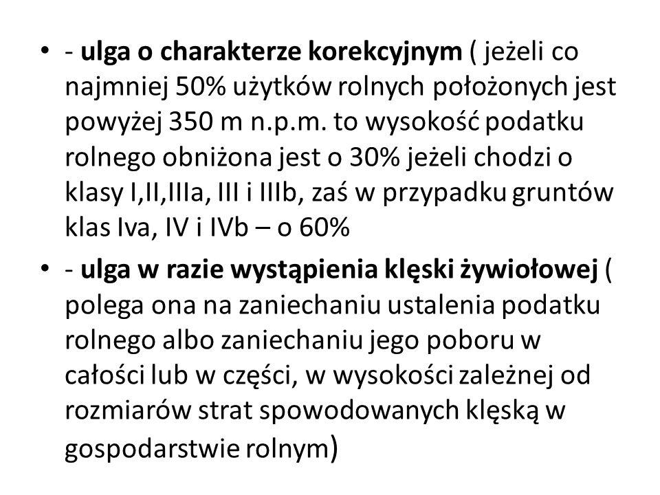 - ulga o charakterze korekcyjnym ( jeżeli co najmniej 50% użytków rolnych położonych jest powyżej 350 m n.p.m. to wysokość podatku rolnego obniżona jest o 30% jeżeli chodzi o klasy I,II,IIIa, III i IIIb, zaś w przypadku gruntów klas Iva, IV i IVb – o 60%