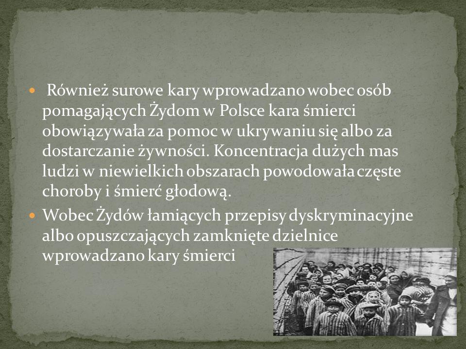 Również surowe kary wprowadzano wobec osób pomagających Żydom w Polsce kara śmierci obowiązywała za pomoc w ukrywaniu się albo za dostarczanie żywności. Koncentracja dużych mas ludzi w niewielkich obszarach powodowała częste choroby i śmierć głodową.