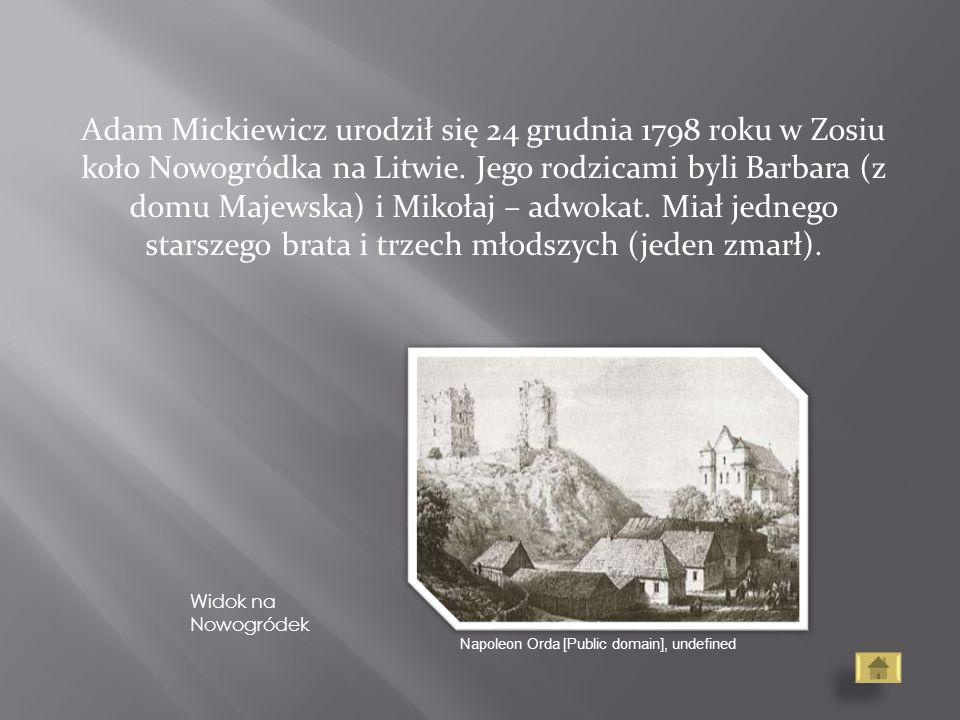 Adam Mickiewicz urodził się 24 grudnia 1798 roku w Zosiu koło Nowogródka na Litwie. Jego rodzicami byli Barbara (z domu Majewska) i Mikołaj – adwokat. Miał jednego starszego brata i trzech młodszych (jeden zmarł).