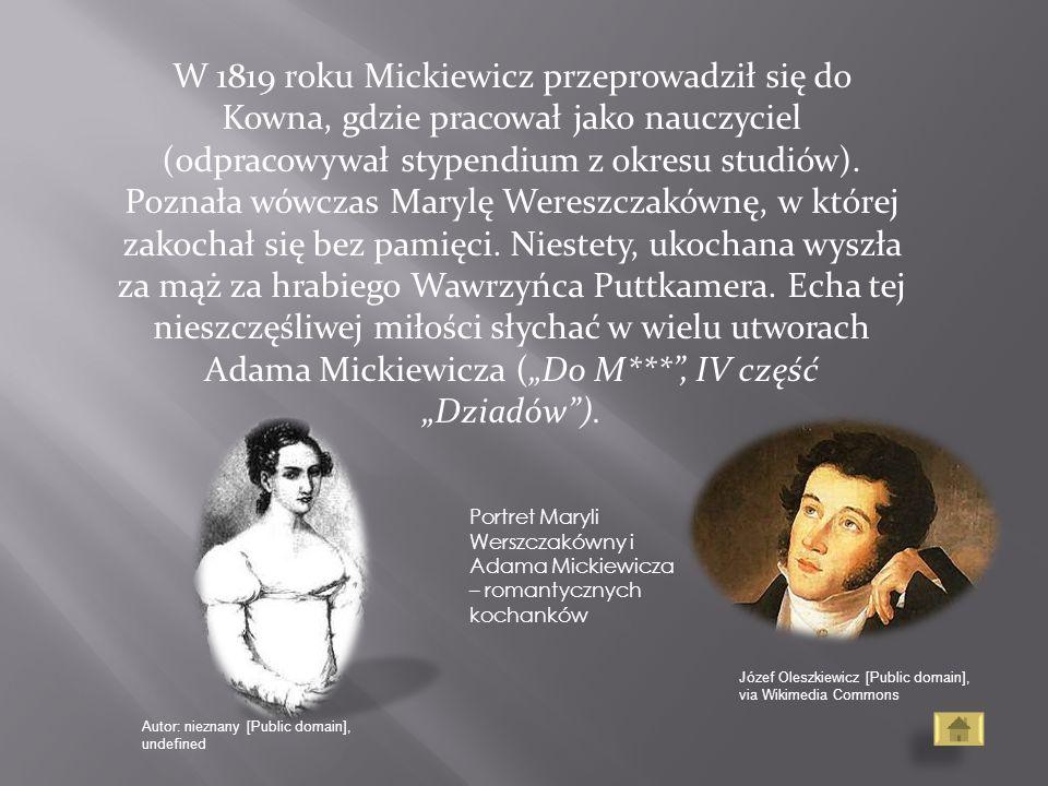 """W 1819 roku Mickiewicz przeprowadził się do Kowna, gdzie pracował jako nauczyciel (odpracowywał stypendium z okresu studiów). Poznała wówczas Marylę Wereszczakównę, w której zakochał się bez pamięci. Niestety, ukochana wyszła za mąż za hrabiego Wawrzyńca Puttkamera. Echa tej nieszczęśliwej miłości słychać w wielu utworach Adama Mickiewicza (""""Do M*** , IV część """"Dziadów )."""