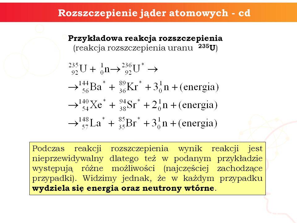 Rozszczepienie jąder atomowych - cd Przykładowa reakcja rozszczepienia