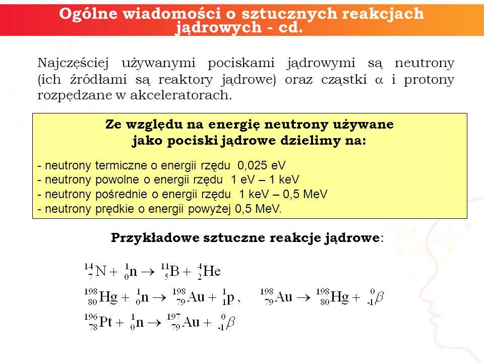Ogólne wiadomości o sztucznych reakcjach jądrowych - cd.