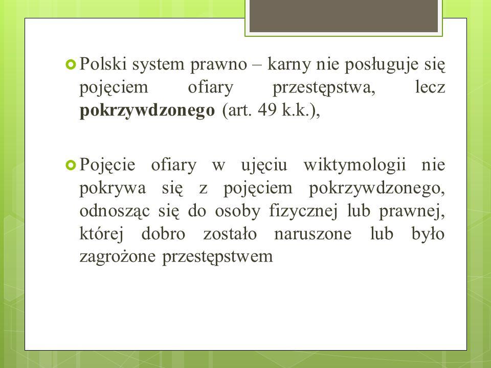Polski system prawno – karny nie posługuje się pojęciem ofiary przestępstwa, lecz pokrzywdzonego (art. 49 k.k.),