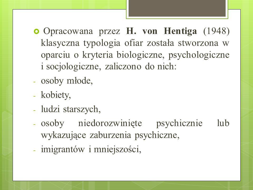 Opracowana przez H. von Hentiga (1948) klasyczna typologia ofiar została stworzona w oparciu o kryteria biologiczne, psychologiczne i socjologiczne, zaliczono do nich:
