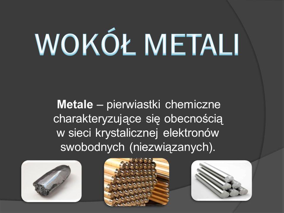 WOKÓŁ METALI Metale – pierwiastki chemiczne charakteryzujące się obecnością w sieci krystalicznej elektronów swobodnych (niezwiązanych).