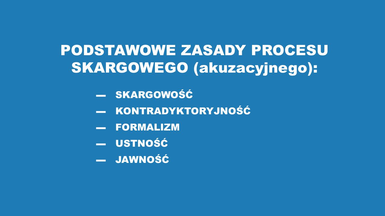 PODSTAWOWE ZASADY PROCESU SKARGOWEGO (akuzacyjnego):