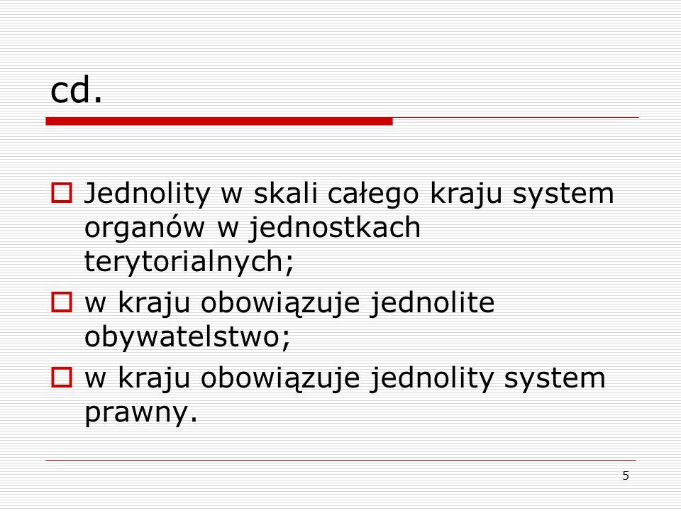 cd. Jednolity w skali całego kraju system organów w jednostkach terytorialnych; w kraju obowiązuje jednolite obywatelstwo;